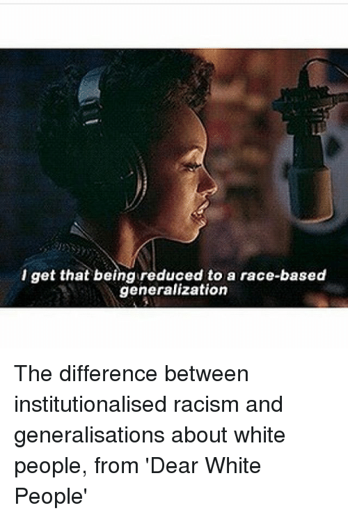 Memes, Racism, and White People: l get that being reduced to a race-based  generalization The difference between institutionalised racism and generalisations about white people, from 'Dear White People'
