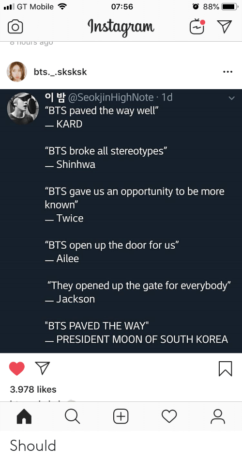"BTS: l GT Mobile  07:56  88%  Instagram  o Thours dgo  bts._.sksksk  H@SeokjinHighNote 1d  ""BTS paved the way well""  - KARD  ""BTS broke all stereotypes""  - Shinhwa  ""BTS gave us an opportunity to be more  known""  -Twice  ""BTS open up the door for us""  -Ailee  ""They opened up the gate for everybody""  -Jackson  ""BTS PAVED THE WAY""  - PRESIDENT MOON OF SOUTH KOREA  3.978 likes  (+) Should"