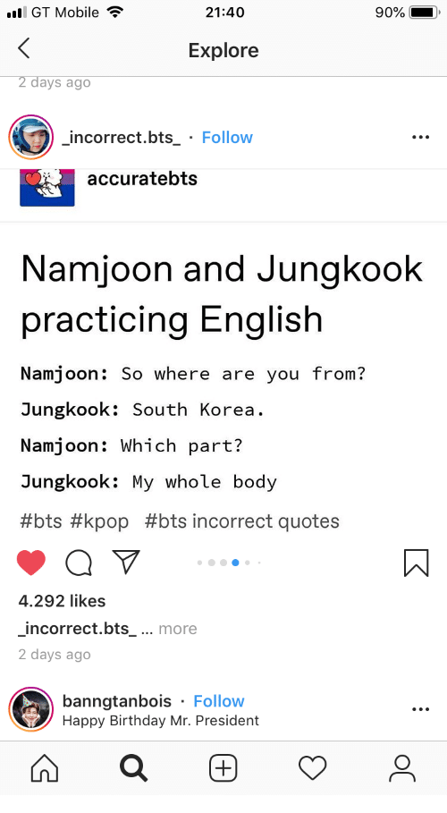 mr president: l GT Mobile  21:40  90%  Explore  2 days ago  incorrect.bts_ Follow  accuratebts  Namjoon and Jungkook  practicing English  Namjoon: So where are you from?  Jungkook: South Korea  Namjoon: Which part?  Jungkook: My whole body  #bts #kpop #bts incorrect quotes  4.292 likes  incorrect.bts_ ... more  2 days ago  banngtanbois Follow  Happy Birthday Mr. President