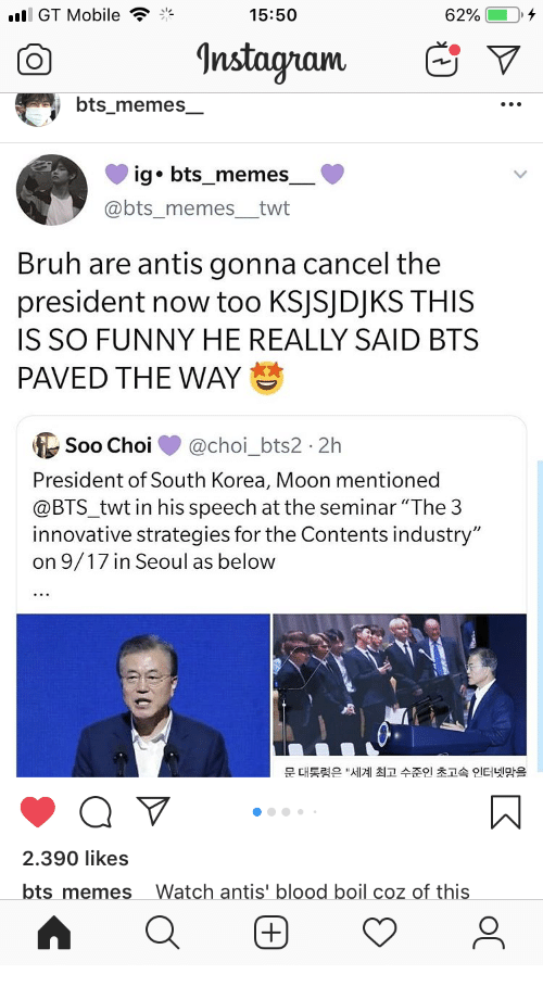 """President Now: l GT Mobile  62%  15:50  Instagram  bts_memes  ig bts_memes  @bts_memes_twt  Bruh are antis gonna cancel the  president now too KSJSJDJKS THIS  IS SO FUNNY HE REALLY SAID BTS  PAVED THE WAY  Soo Choi  @choi_bts22h  President of South Korea, Moon mentioned  @BTS_twt in his speech at the seminar """"The 3  innovative strategies for the Contents industry""""  on 9/17 in Seoul as below  대통령은 """"세계 최고 수준인 초고속 인터넷망을  문  2.390 likes  bts memes  Watch antis' blood boil coz of this  0"""