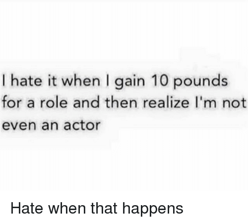 Girl Memes, Gain, and For: l hate it when I gain 10 pounds  for a role and then realize I'm not  even an actor Hate when that happens