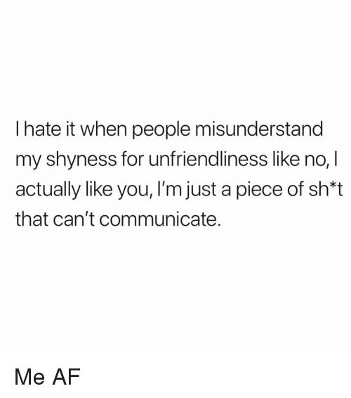 Af, Memes, and 🤖: l hate it when people misunderstand  my shyness for unfriendliness like no, I  actually like you, I'm just a piece of sh*t  that can't communicate. Me AF