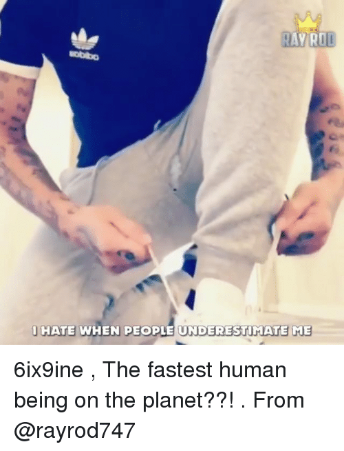 Memes, 🤖, and Human: l|HATE WHEN PEOPLE UNDERESTİMATEME 6ix9ine , The fastest human being on the planet??! . From @rayrod747