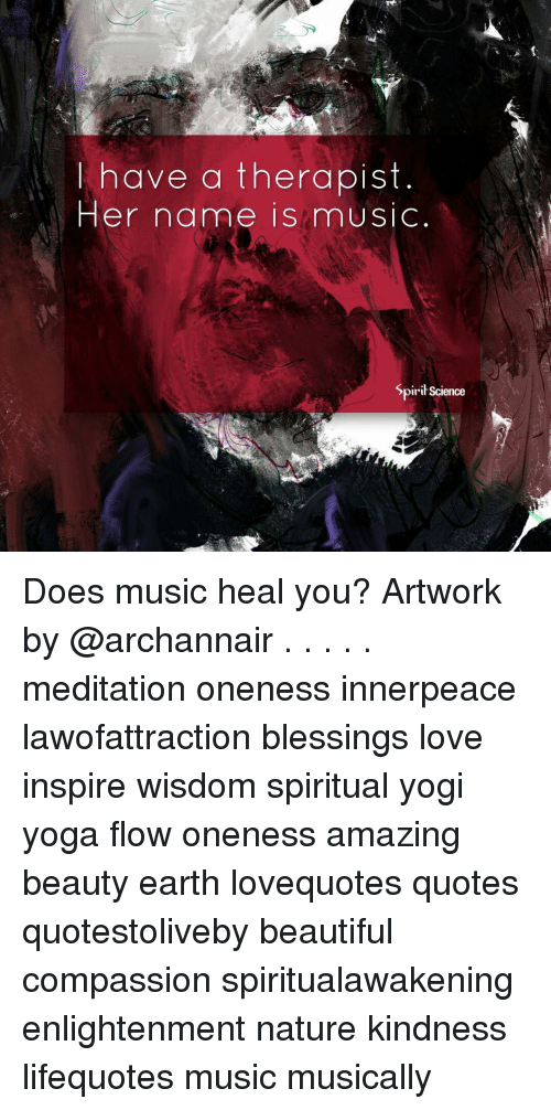 Beautiful, Love, and Memes: l have a therapist  Her name is mUSIC  SpiriScience Does music heal you? Artwork by @archannair . . . . . meditation oneness innerpeace lawofattraction blessings love inspire wisdom spiritual yogi yoga flow oneness amazing beauty earth lovequotes quotes quotestoliveby beautiful compassion spiritualawakening enlightenment nature kindness lifequotes music musically