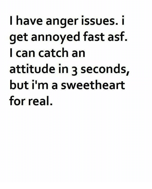 Sweethearted: l have anger issues. I  get annoyed fast asf  I can catch an  attitude in 3 seconds,  but i'm a sweetheart  for real