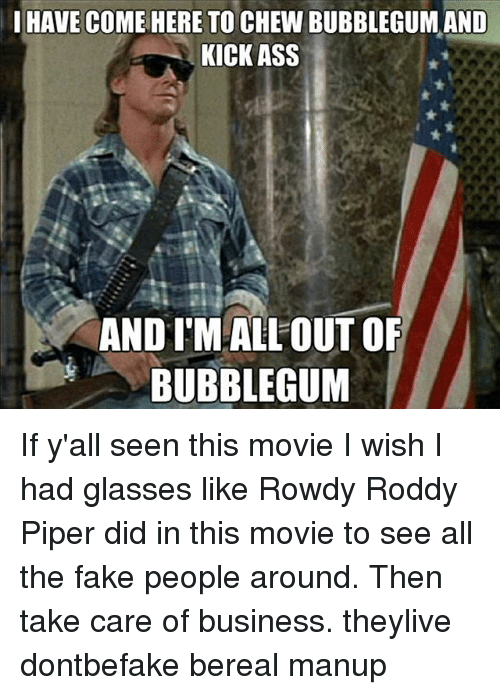 Roddy Piper: l HAVE COME HERE TO CHEW BUBBLEGUMAND  KICK ASS  ANDIMAALLOUT OF  BUBBLEGUM If y'all seen this movie I wish I had glasses like Rowdy Roddy Piper did in this movie to see all the fake people around. Then take care of business. theylive dontbefake bereal manup