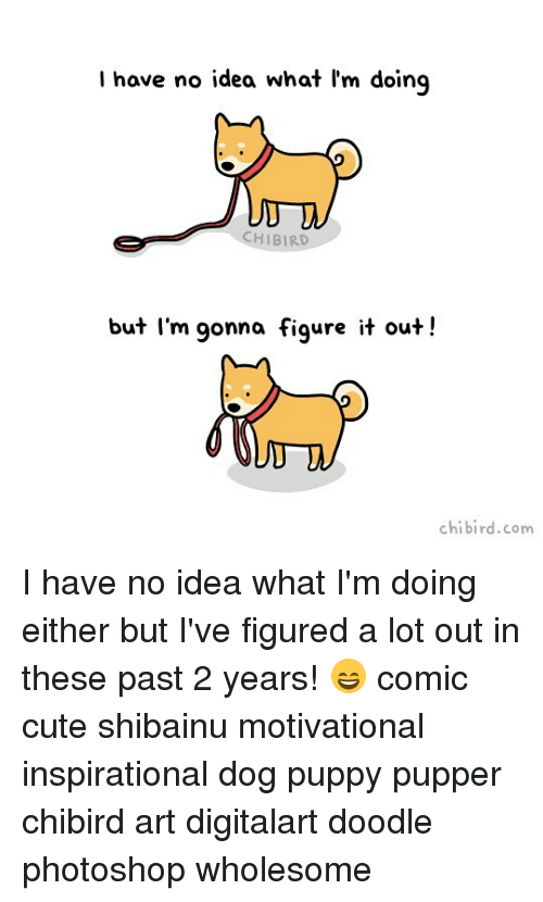 Cute, Memes, and Photoshop: l have no idea what l'm doing  I have no idea what 'm doing  CHIBIRD  but I'm gonna figure it out!  chibird.com I have no idea what I'm doing either but I've figured a lot out in these past 2 years! 😄 comic cute shibainu motivational inspirational dog puppy pupper chibird art digitalart doodle photoshop wholesome