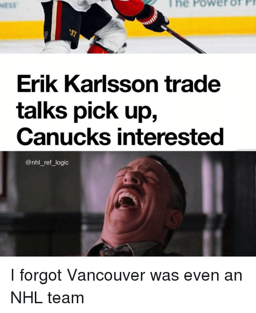 Logic, Memes, and National Hockey League (NHL): l  he  Power  of  P  Erik Karlsson trade  talks pick up,  Canucks interested  @nhl_ref_logic I forgot Vancouver was even an NHL team