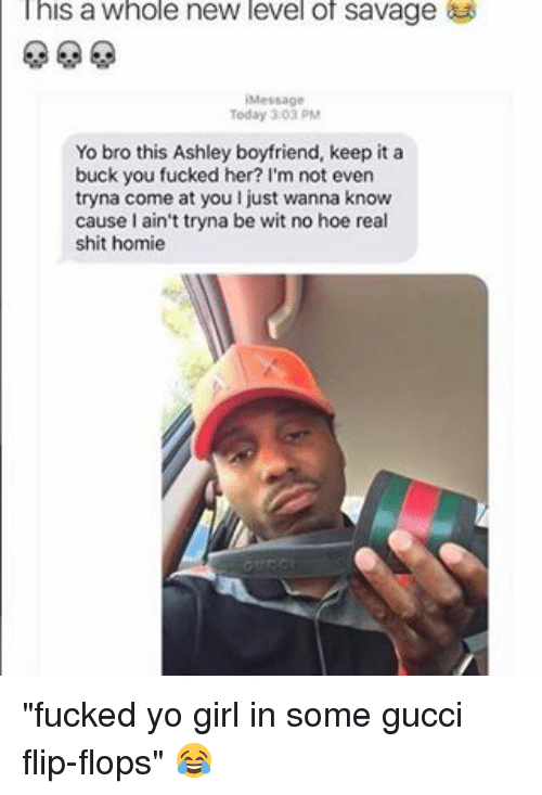 "Gucci Flip Flops: l his a Whole new level of savage  Today 30 PM  Yo bro this Ashley boyfriend, keep it a  buck you fucked her? I'm not even  tryna come at you ljust wanna know  cause l ain't tryna be wit no hoe real  shit homie ""fucked yo girl in some gucci flip-flops"" 😂"