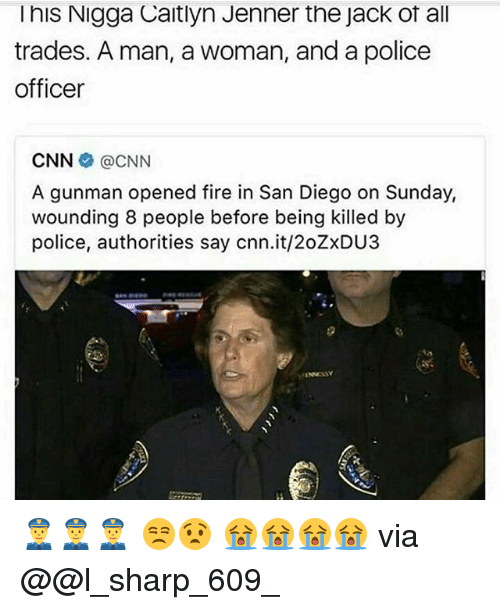 Caitlyn Jenner, cnn.com, and Fire: l his Nigga Caitlyn Jenner the Jack ot all  trades. A man, awoman, and a police  officer  CNN CNN  A gunman opened fire in San Diego on Sunday,  wounding 8 people before being killed by  police, authorities say cnn.it/20ZxDU3 👮👮👮 😒😧 😭😭😭😭 via @@l_sharp_609_