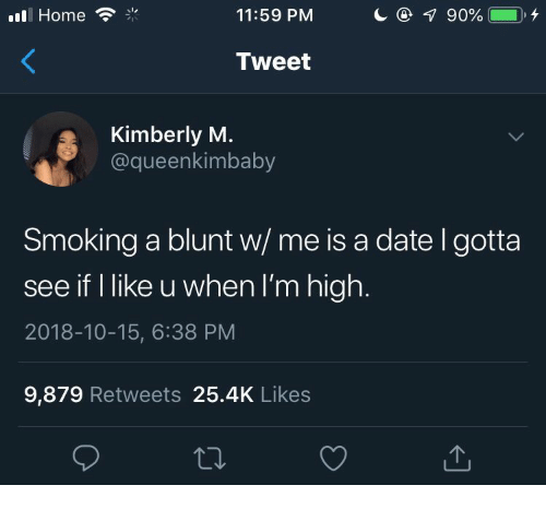 Kimberly: l Home  11:59 PM  Tweet  Kimberly M.  @queenkimbaby  Smoking a blunt w/ me is a date l gotta  see if I like u when I'm high.  2018-10-15, 6:38 PM  9,879 Retweets 25.4K Likes
