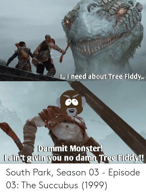 South Park: L..I need about Tree Fiddy.  Dammit Monster!  I ain't givin you no damn Tree Fiddy! South Park, Season 03 - Episode 03: The Succubus (1999)