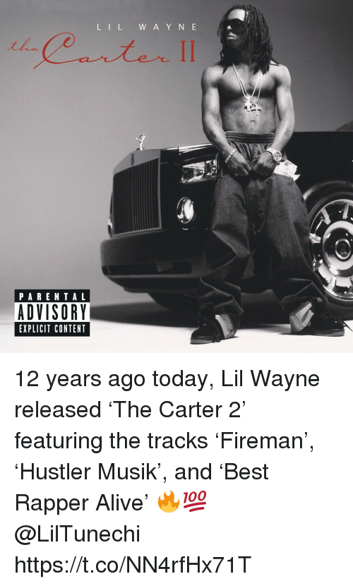 Alive, Lil Wayne, and Parental Advisory: L IL W A Y N E  PARENTAL  ADVISORY  EXPLICIT CONTENT 12 years ago today, Lil Wayne released 'The Carter 2' featuring the tracks 'Fireman', 'Hustler Musik', and 'Best Rapper Alive' 🔥💯 @LilTunechi https://t.co/NN4rfHx71T