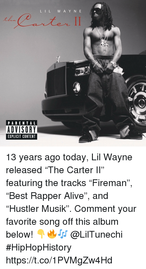 """Y N: L IL W A Y N E  PARENTAL  ADVISORY  EXPLICIT CONTENT 13 years ago today, Lil Wayne released """"The Carter II"""" featuring the tracks """"Fireman"""", """"Best Rapper Alive"""", and """"Hustler Musik"""". Comment your favorite song off this album below! 👇🔥🎶 @LilTunechi #HipHopHistory https://t.co/1PVMgZw4Hd"""