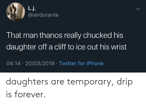 drip: L.j.  @airdurante  That man thanos really chucked his  daughter off a cliff to ice out his wrist  04:14 20/03/2019 Twitter for iPhone daughters are temporary, drip is forever.