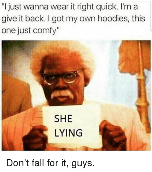 """Fall, Memes, and Lying: """"l just wanna wear it right quick. I'm a  give it back. I got my own hoodies, this  one just comfy""""  SHE  LYING Don't fall for it, guys."""