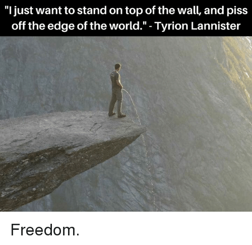 "Memes, World, and Freedom: ""l just want to stand on top of the wall, and piss  off the edge of the world."" - Tyrion Lannister Freedom."