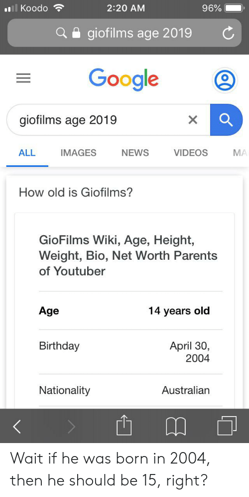 Age Height: l Koodo  2:20 AM  96%  giofilms age 2019  Google  giofilms age 2019  X  VIDEOS  ALL  IMAGES  NEWS  MA  How old is Giofilms?  GioFilms Wiki, Age, Height,  Weight, Bio, Net Worth Parents  of Youtuber  Age  14 years old  April 30,  2004  Birthday  Nationality  Australian Wait if he was born in 2004, then he should be 15, right?