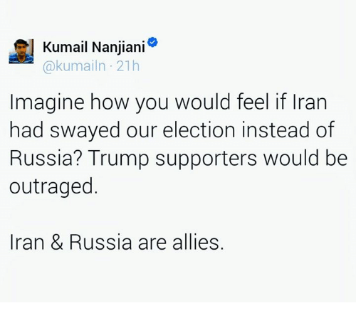 Trump Support: l Kumail Nanjiani  kumailn 21h  Imagine how you would feel if Iran  had swayed our election instead of  Russia? Trump supporters would be  outraged  Iran & Russia are allies.