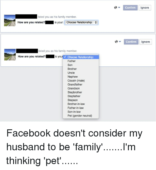 Facebook, Family, and Ignorant: L listed you as his family member.  How are you related?  is your: Choose Relationship  listed you as his family member.  How are you related?  is you  v Choose Relationship:  Father  Son  Brother  Uncle  Nephew  Cousin (male)  Grandfather  Grandson  Stepbrother  Stepfather  Stepson  Brother-in-law  Father-in-law  Son-in-law  Pet (gender neutral)  Confirm  Ignore  Confirm  Ignore Facebook doesn't consider my husband to be 'family'.......I'm thinking 'pet'......