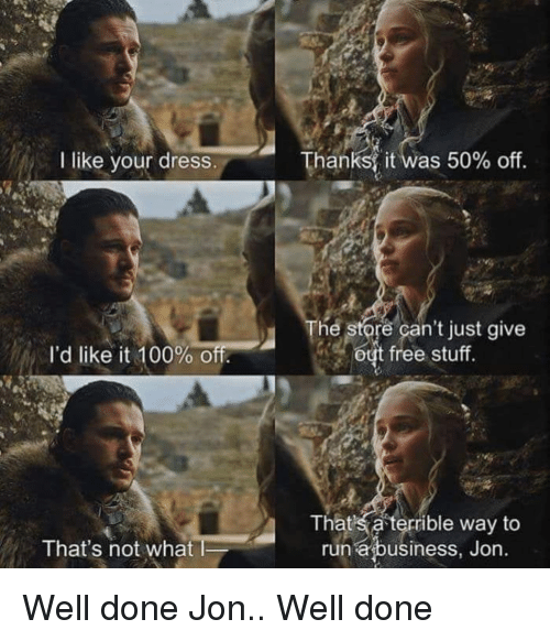 Anaconda, Funny, and Run: l lke your dresS  Thanks( it was 50% off  The store can't just give  out free stuff  I'd like it 100%of  Thats a terrible way to  run abusiness, Jon.  That's not whatl Well done Jon.. Well done