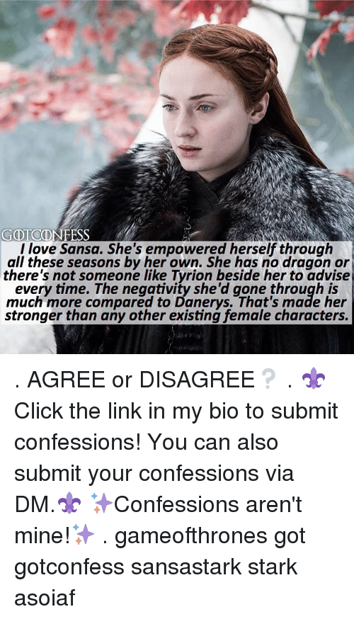 Love, Memes, and Link: l love Sansa. She's empowered herself through  all these seasons by her own. She has no dragon or  there's not someone like Tyrion beside her to advise  every time. The neggtivity she'd gone through is  much more compared to Danerys. That's made her  stronger than any other existing female characters. . AGREE or DISAGREE❔ . ⚜Click the link in my bio to submit confessions! You can also submit your confessions via DM.⚜ ✨Confessions aren't mine!✨ . gameofthrones got gotconfess sansastark stark asoiaf