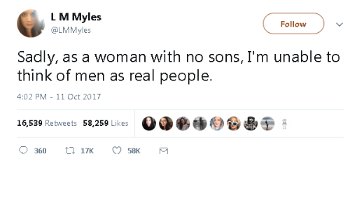 L M: L M Myles  @LMMyles  Follow  Sadly, as a woman with no sons, I'm unable to  think of men as real people.  4:02 PM - 11 Oct 2017  16,539 Retweets 58,259 Likes  Od●