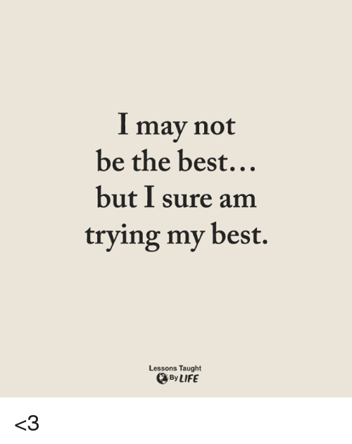 I Surely: l may not  be the best...  but I sure am  trying my best.  Lessons Taught  Q By LIFE <3