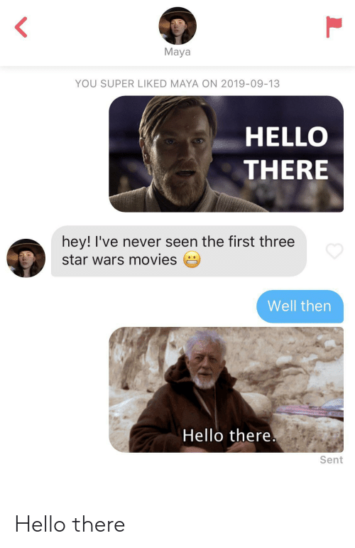 maya: L  Maya  YOU SUPER LIKED MAYA ON 2019-09-13  HELLO  THERE  hey! I've never seen the first three  star wars movies  Well then  Hello there.  Sent  L Hello there