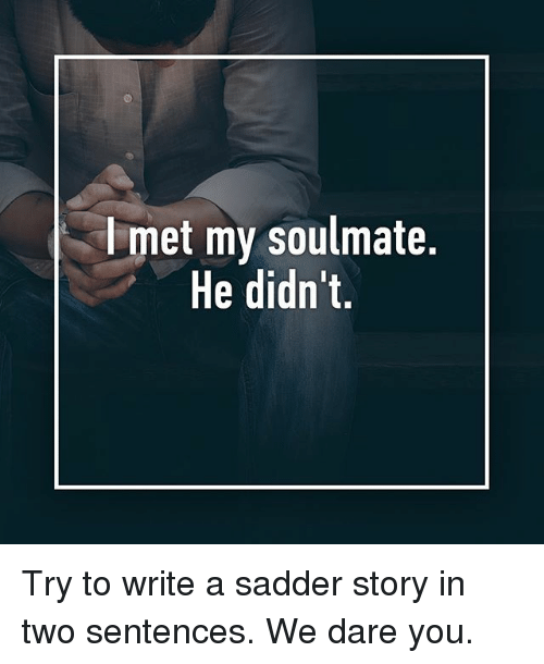 Memes, 🤖, and Dare: l met my soulmate.  He didn't, Try to write a sadder story in two sentences. We dare you.