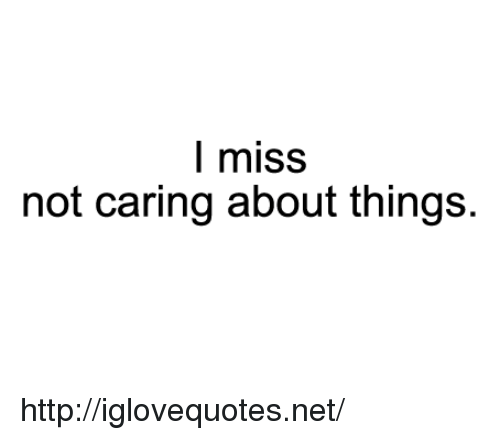 Not Caring: l miss  not caring about things. http://iglovequotes.net/