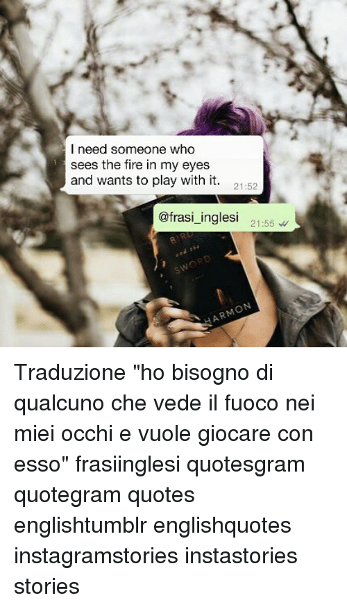 "Fire, Memes, and Quotes: l need someone who  sees the fire in my eyes  and wants to play with it. 1-52  @frasi_inglesi 21:55 Traduzione ""ho bisogno di qualcuno che vede il fuoco nei miei occhi e vuole giocare con esso"" frasiinglesi quotesgram quotegram quotes englishtumblr englishquotes instagramstories instastories stories"