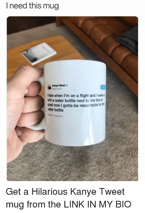Funny, Kanye, and Meme: l need this mug  Kanye West  lanye est  Ihate when I'm on a flight andI wake  with a water bottle next to me likeoh  great now I gotta be responsible for te  water bottle  PM-16 Oct 201 Get a Hilarious Kanye Tweet mug from the LINK IN MY BIO