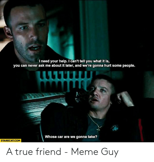 True Friends Meme: l need your help. I can't tell you what it is,  you can never ask me about it later, and we're gonna hurt some people.  Whose car are we gonna take?  STARECAT.COM A true friend - Meme Guy
