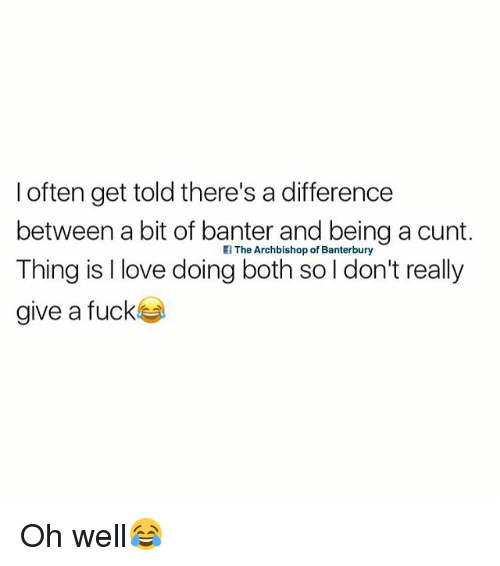 Love, Cunt, and British: l often get told there's a difference  between a bit of banter and being a cunt.  Thing is l love doing both so l don't really  give a fuckka  The Archbishop of Banterbury Oh well😂