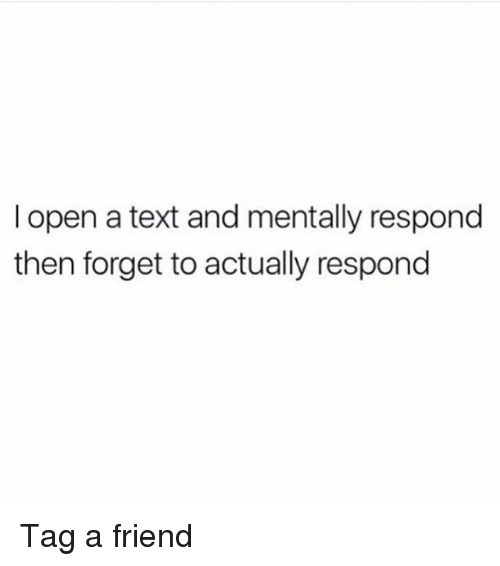 Text, Girl Memes, and Friend: l open a text and mentally respond  then forget to actually respond Tag a friend