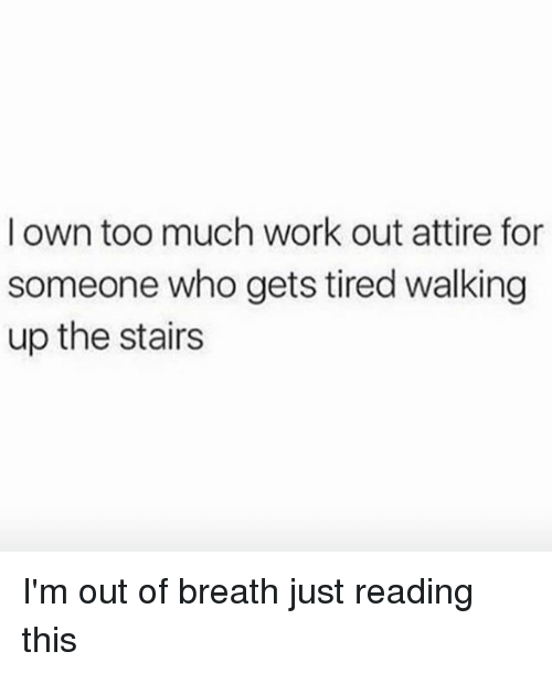 Too Much: l own too much work out attire for  someone who gets tired walking  up the stairs I'm out of breath just reading this