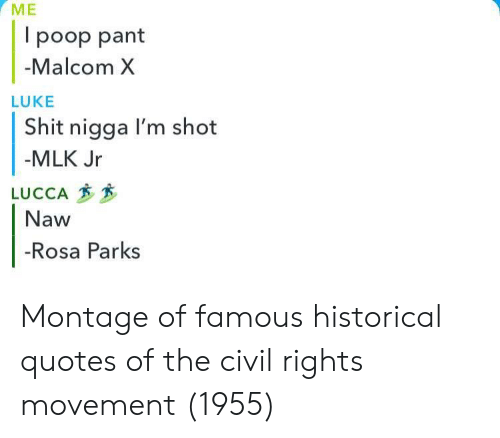 malcom x: l poop pant  Malcom X  LUKE  Shit nigga I'm shot  MLK Jr  LUCCA  Naw  -Rosa Parks Montage of famous historical quotes of the civil rights movement (1955)