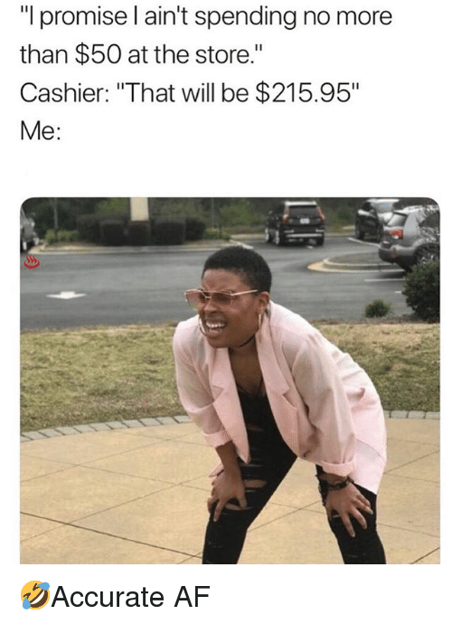 """Af, Memes, and 🤖: """"l promise l ain't spending no more  than $50 at the store.""""  Cashier: """"That will be $215.95""""  Me: 🤣Accurate AF"""