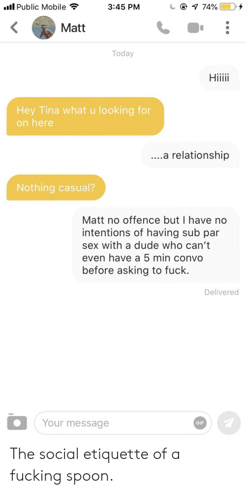 What U: l Public Mobile  @ 1 74%  3:45 PM  Matt  Today  Hiiii  Hey Tina what u looking for  on here  ....a relationship  Nothing casual?  Matt no offence but I have no  intentions of having sub par  sex with a dude who can't  even have a 5 min convo  before asking to fuck.  Delivered  Your message  GIF The social etiquette of a fucking spoon.