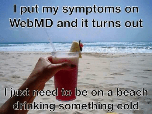 webMD: l put my symptoms on  WebMD and it turns out  I just meed to be on a beach  drinking something cold