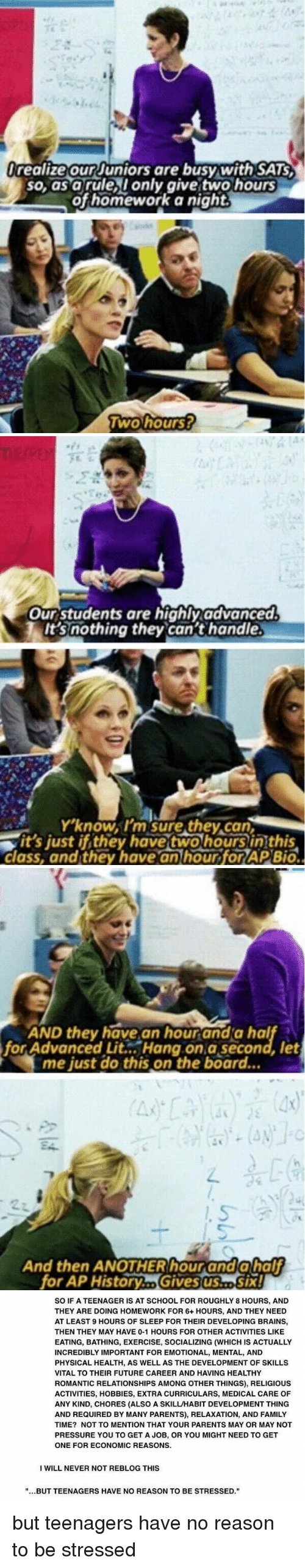 Girl Memes, Incredibles, and Aps: l realize our Juniors are busy with SATS  so, as a rule I only give two hours  of homework a right  Two hours?   Our students are highly advanced.  TIt's nothing they can't handle.  Y'know, I'm sure they can  it's just if they have two hours in this  class, and they have an hour forAP Bio.   AND they have an hourand a hal  for Advanced Lit Hang on a second let  me just do this on the board...  And then ANOTHER hour and a half  for AP History Six!   SO IF A TEENAGER IS AT SCHOOL FOR ROUGHLY 8 HOURS, AND  THEY ARE DOING HOMEWORK FOR 6+ HOURS, AND THEY NEED  AT LEAST 9 HOURS OF SLEEP FOR THEIR DEVELOPING BRAINS,  THEN THEY MAY HAVE 0-1 HOURS FOR OTHER ACTIVITIES LIKE  EATING, BATHING, EXERCISE, SOCIALIZING (WHICH IS ACTUALLY  INCREDIBLY IMPORTANT FOR EMOTIONAL, MENTAL, AND  PHYSICAL HEALTH, AS WELL AS THE DEVELOPMENT OF SKILLS  VITAL TO THEIR FUTURE CAREER AND HAVING HEALTHY  ROMANTIC RELATIONSHIPS AMONG OTHER THINGS, RELIGIOUS  ACTIVITIES, HOBBIES, EXTRA CURRICULARS, MEDICAL CARE OF  ANY KIND, CHORES (ALSO A SKILL/HABIT DEVELOPMENT THING  AND REQUIRED BY MANY PARENTS), RELAXATION, AND FAMILY  TIME? NOT TO MENTION THAT YOUR PARENTS MAY OR MAY NOT  PRESSURE YOU TO GET A JOB, OR YOU MIGHT NEED TO GET  ONE FOR ECONOMIC REASONS.  I WILL NEVER NOT REBLOG THIS  BUTTEENAGERS HAVE NO REASON TO BE STRESSED but teenagers have no reason to be stressed