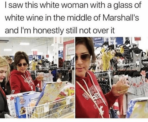 marshalls: l saw this white woman with a glass of  white wine in the middle of Marshall's  and I'm honestly still not over it  share