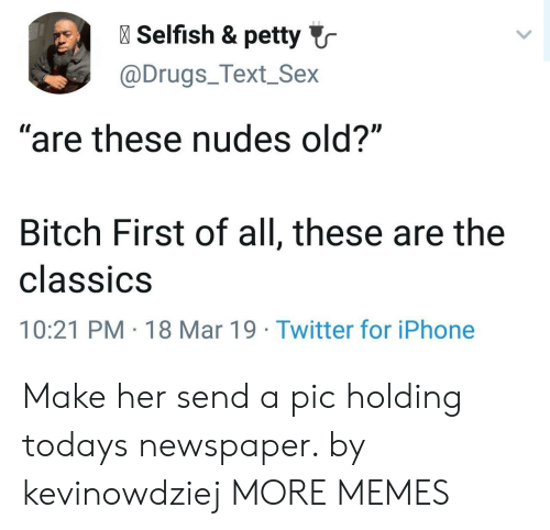 "classics: l Selfish & petty  @Drugs_Text_Sex  ""are these nudes old?""  Bitch First of all, these are the  classiCS  10:21 PM 18 Mar 19 Twitter for iPhone Make her send a pic holding todays newspaper. by kevinowdziej MORE MEMES"