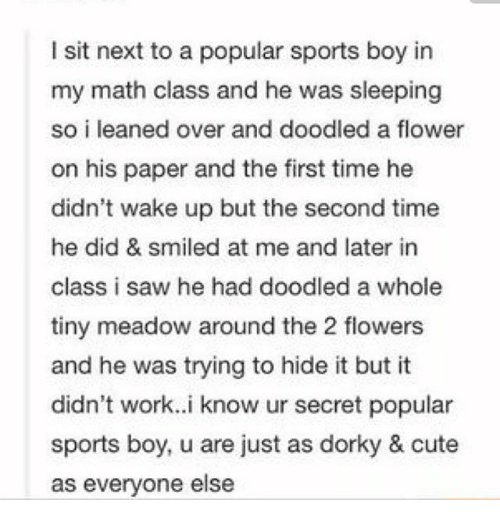 Cute, Ironic, and Saw: l sit next to a popular sports boy in  my math class and he was sleeping  so i leaned over and doodled a flower  on his paper and the first time he  didn't wake up but the second time  he did & smiled at me and later in  class i saw he had doodled a whole  tiny meadow around the 2 flowers  and he was trying to hide it but it  didn't work. i know ur secret popular  sports boy, u are just as dorky & cute  as everyone else