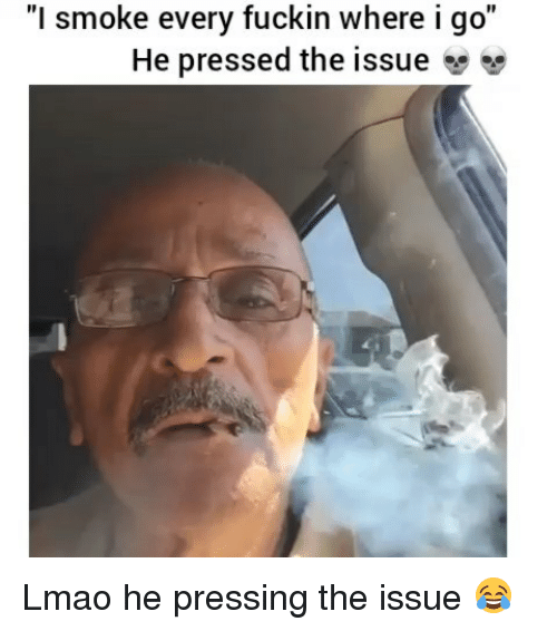 """Funny, Lmao, and Issue: """"l smoke every fuckin where igo""""  He pressed the issue Lmao he pressing the issue 😂"""