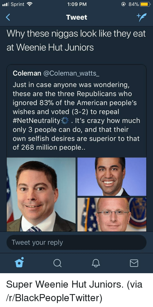 Blackpeopletwitter, Crazy, and American: .l Sprint  1:09 PM  84%  Tweet  Why these niggas look like they eat  at Weenie Hut Juniors  Coleman @Coleman_watts_  Just in case anyone was wondering,  these are the three Republicans who  ignored 83% of the American people's  wishes and voted (3-2) to repeal  #NetNeutrality-'. It's crazy how much  only 3 people can do, and that their  own selfish desires are superior to that  of 268 million people..  Tweet your reply <p>Super Weenie Hut Juniors. (via /r/BlackPeopleTwitter)</p>