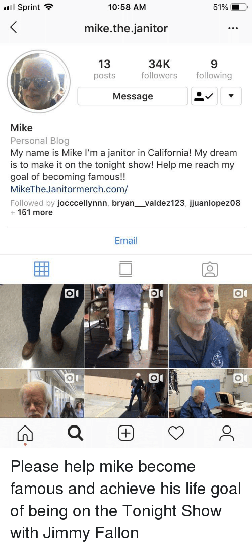 The Tonight Show with Jimmy Fallon: l Sprint  10:58 AM  51%  mike.the.janitor  13  34K  posts followersfollowing  9  Message  Mike  Personal Blog  My name is Mike I'm a janitor in California! My dream  is to make it on the tonight show! Help me reach my  goal of becoming famous!!  MikeTheJanitormerch.com/  Followed by jocccellynnn, bryan_valdez123, jjuanlopez08  151 more  Email  01