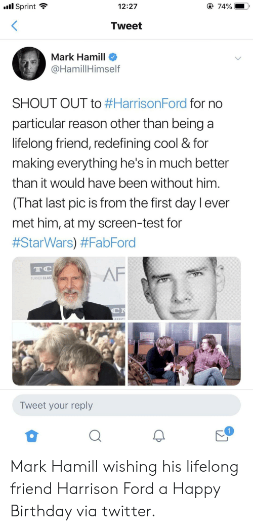 Harrison: l Sprint  @ 74%  12:27  Tweet  Mark Hamill  @HamillHimself  SHOUT OUT to #HarrisonFord for no  particular reason other than being a  lifelong friend, redefining cool & for  making everything he's in much better  than it would have been without him  (That last pic is from the first day l ever  met him, at my screen-test for  #StarWars) #FabFord  TC  AF  TURNER CLAS  C  ASSIC  Tweet your reply Mark Hamill wishing his lifelong friend Harrison Ford a Happy Birthday via twitter.