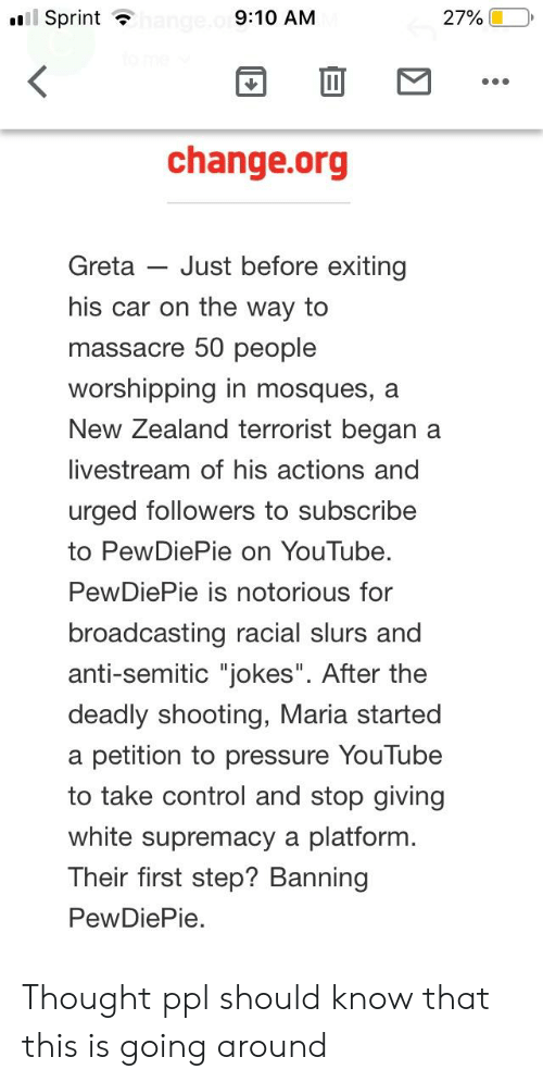 """Anti Semitic Jokes: l Sprint  9:10 AM  27% (10,  change.org  Greta Just before exiting  his car on the way to  massacre 50 people  worshipping in mosques, a  New Zealand terrorist began a  livestream of his actions and  urged followers to subscribe  to PewDiePie on YouTube.  PewDiePie is notorious for  broadcasting racial slurs and  anti-semitic """"jokes"""". After the  deadly shooting, Maria started  a petition to pressure YouTube  to take control and stop giving  white supremacy a platform  Their first step? Banning  PewDiePie. Thought ppl should know that this is going around"""